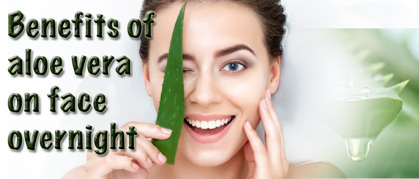 You should know the benefits of aloe vera on face overnight